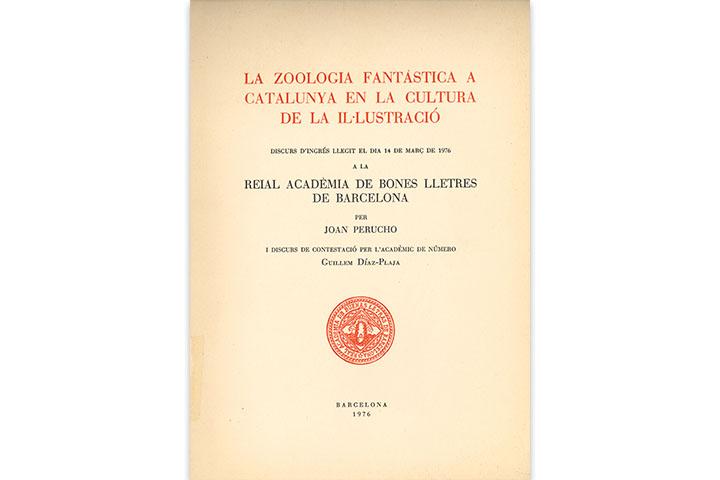 La Zoologia fantàstica a Catalunya en la cultura de la Il·lustració : discurs d'ingrés llegit el dia 14 de març de 1976 a la Reial Acadèmia de Bones Lletres de Barcelona per Joan Perucho i discurs de contestació per l'acadèmic de número Guillem Díaz-Plaja