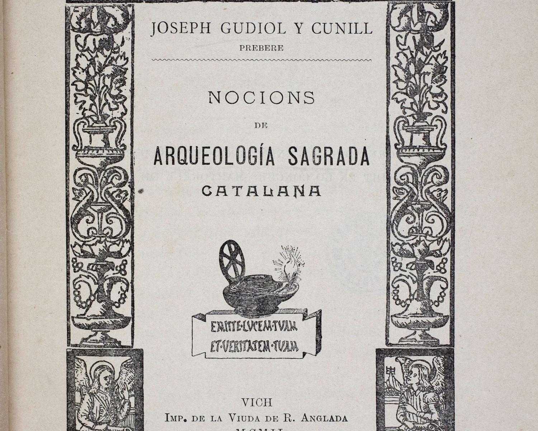 Josep GUDIOL i CUNILL, Nocions de arqueología sagrada catalana. Vich: Imp.de la Viuda de R. Anglada, 1902
